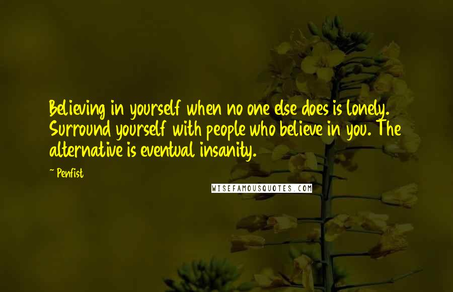 Penfist quotes: Believing in yourself when no one else does is lonely. Surround yourself with people who believe in you. The alternative is eventual insanity.