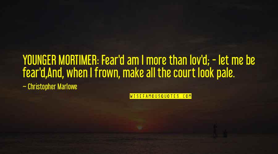 Penicillin By Alexander Fleming Quotes By Christopher Marlowe: YOUNGER MORTIMER: Fear'd am I more than lov'd;