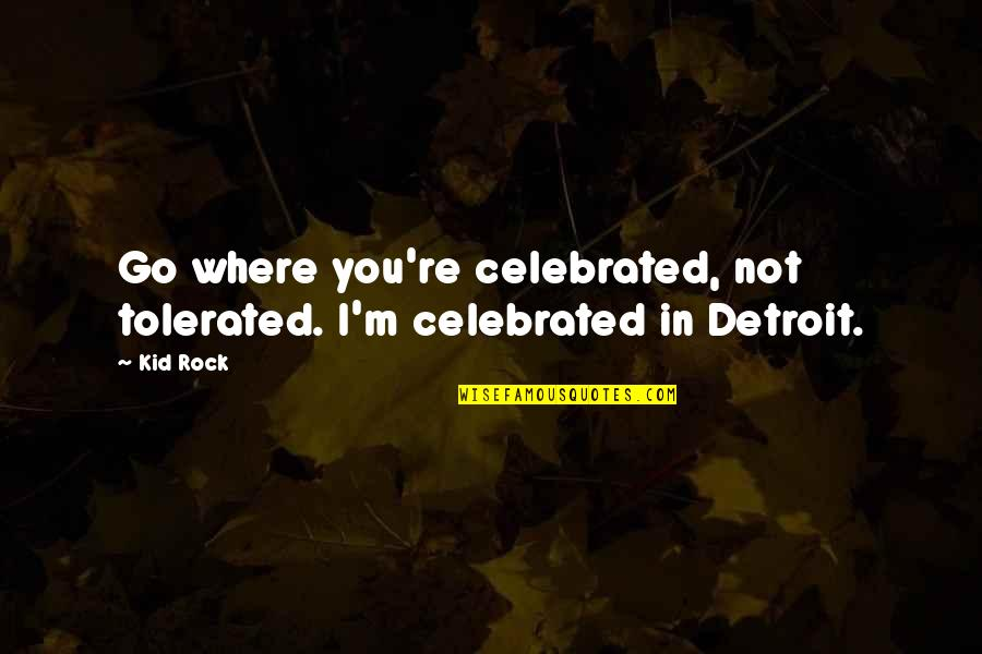 Penicillin By Alexander Fleming Quotes By Kid Rock: Go where you're celebrated, not tolerated. I'm celebrated