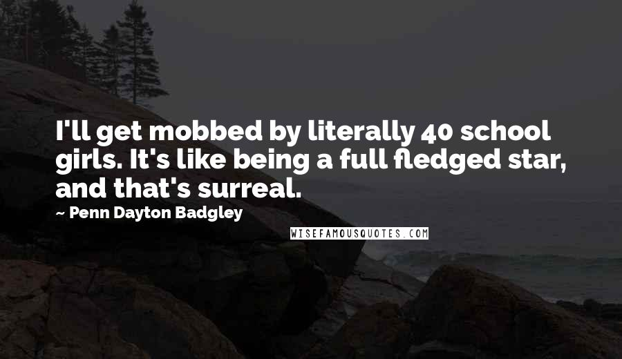 Penn Dayton Badgley quotes: I'll get mobbed by literally 40 school girls. It's like being a full fledged star, and that's surreal.