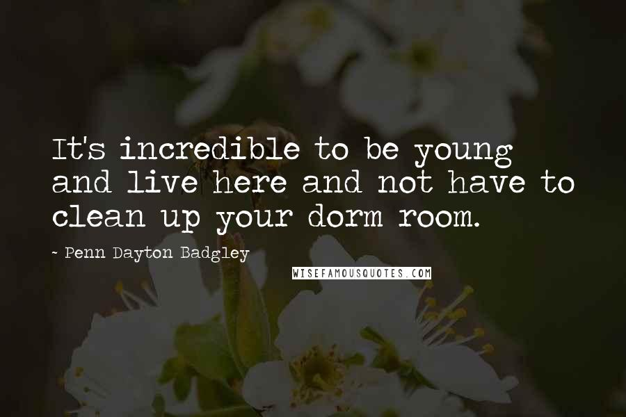 Penn Dayton Badgley quotes: It's incredible to be young and live here and not have to clean up your dorm room.