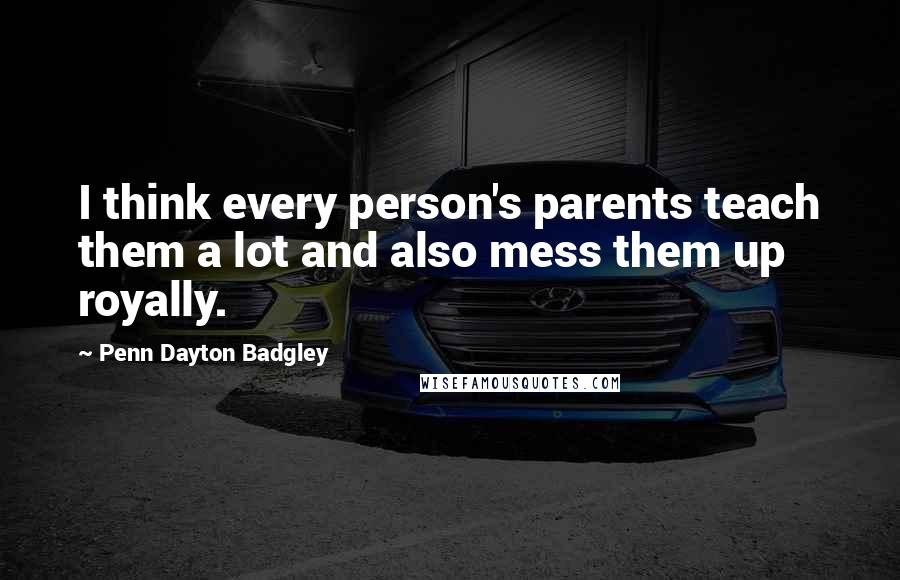 Penn Dayton Badgley quotes: I think every person's parents teach them a lot and also mess them up royally.