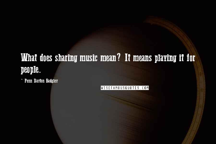 Penn Dayton Badgley quotes: What does sharing music mean? It means playing it for people.