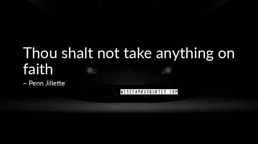Penn Jillette quotes: Thou shalt not take anything on faith