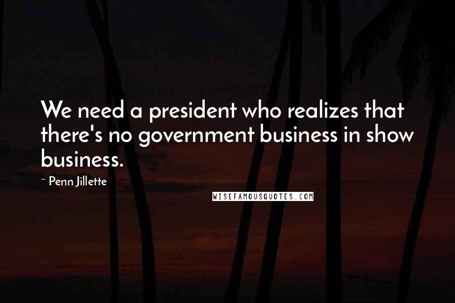 Penn Jillette quotes: We need a president who realizes that there's no government business in show business.