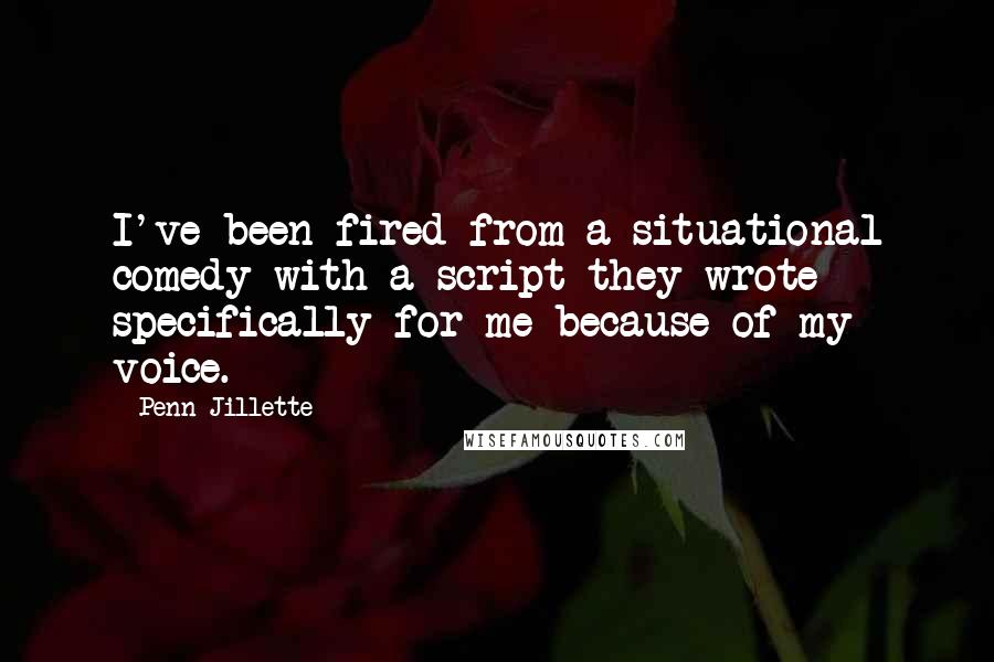Penn Jillette quotes: I've been fired from a situational comedy with a script they wrote specifically for me because of my voice.