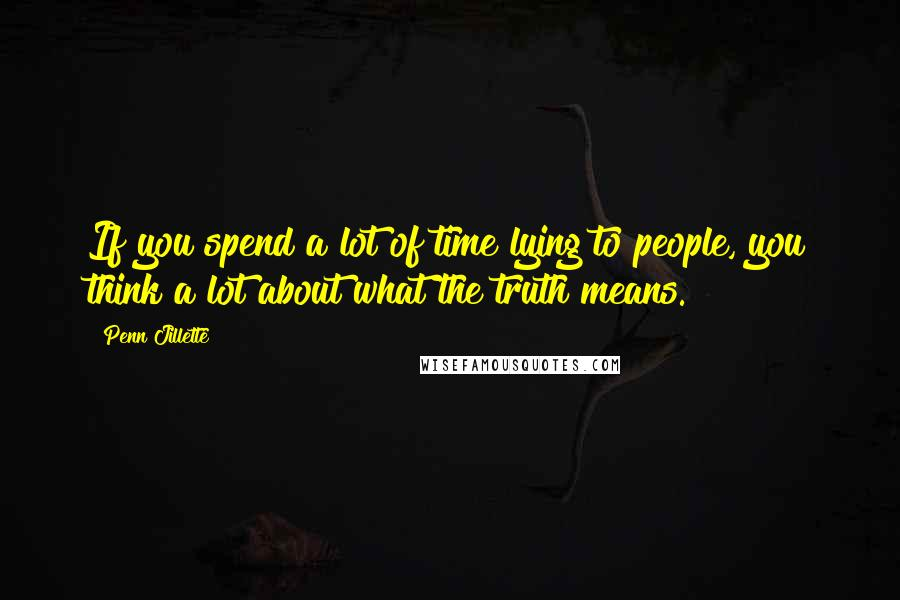 Penn Jillette quotes: If you spend a lot of time lying to people, you think a lot about what the truth means.