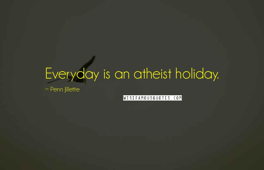 Penn Jillette quotes: Everyday is an atheist holiday.