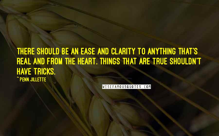 Penn Jillette quotes: There should be an ease and clarity to anything that's real and from the heart. Things that are true shouldn't have tricks.