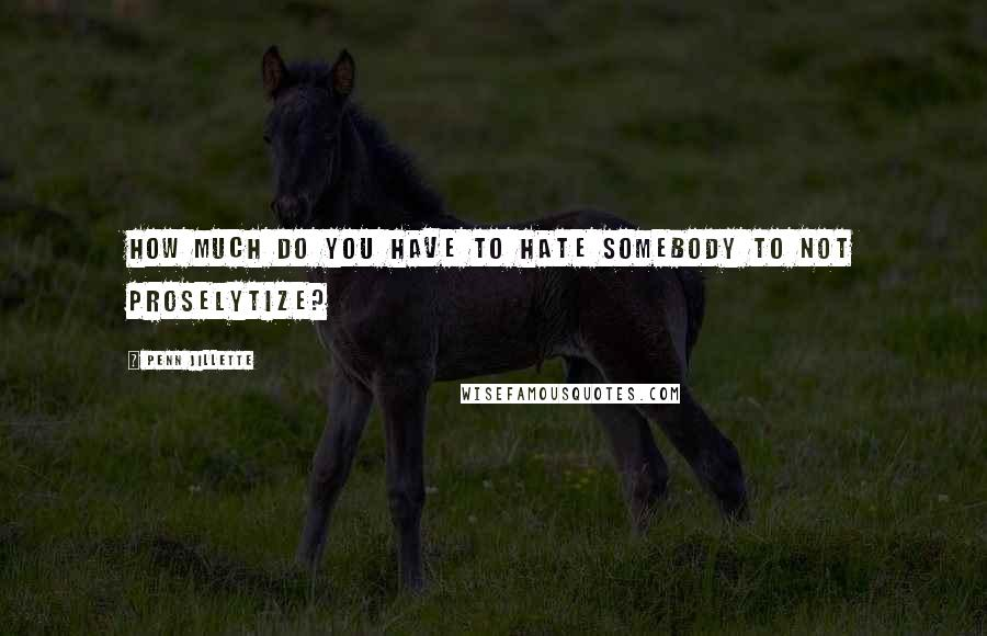 Penn Jillette quotes: How much do you have to hate somebody to not proselytize?