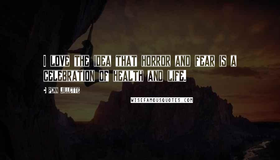 Penn Jillette quotes: I love the idea that horror and fear is a celebration of health and life.
