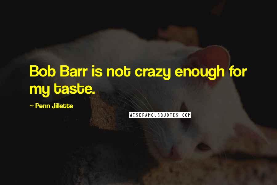 Penn Jillette quotes: Bob Barr is not crazy enough for my taste.