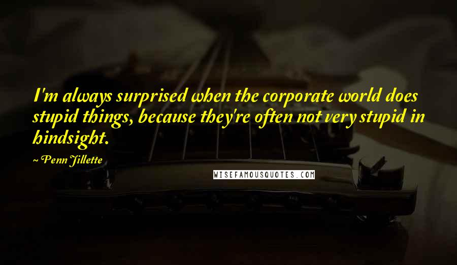 Penn Jillette quotes: I'm always surprised when the corporate world does stupid things, because they're often not very stupid in hindsight.