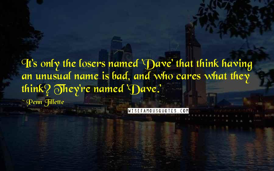 Penn Jillette quotes: It's only the losers named 'Dave' that think having an unusual name is bad, and who cares what they think? They're named 'Dave.'