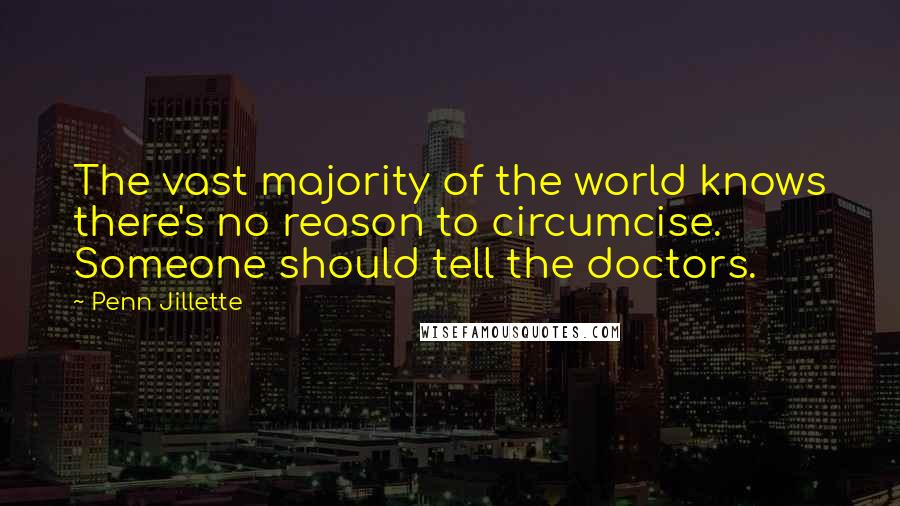 Penn Jillette quotes: The vast majority of the world knows there's no reason to circumcise. Someone should tell the doctors.