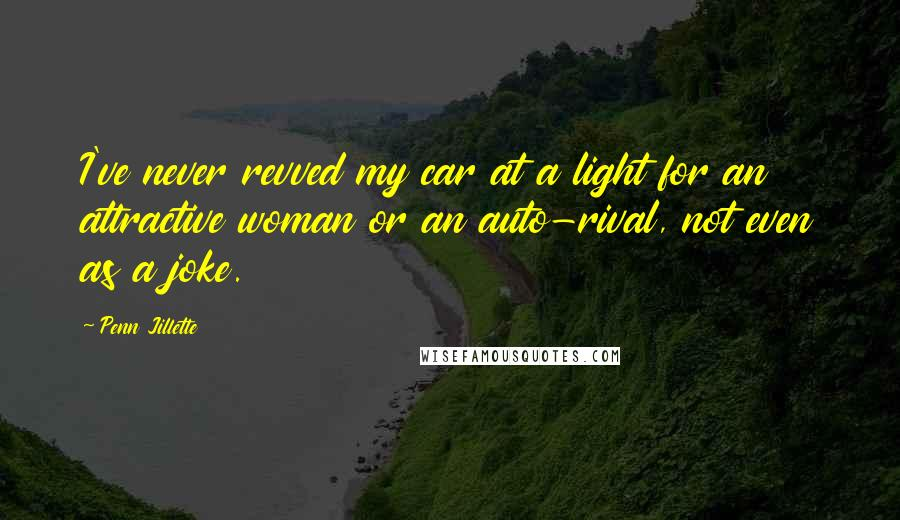 Penn Jillette quotes: I've never revved my car at a light for an attractive woman or an auto-rival, not even as a joke.