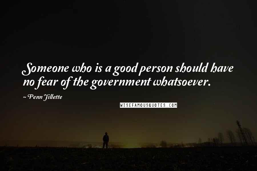 Penn Jillette quotes: Someone who is a good person should have no fear of the government whatsoever.
