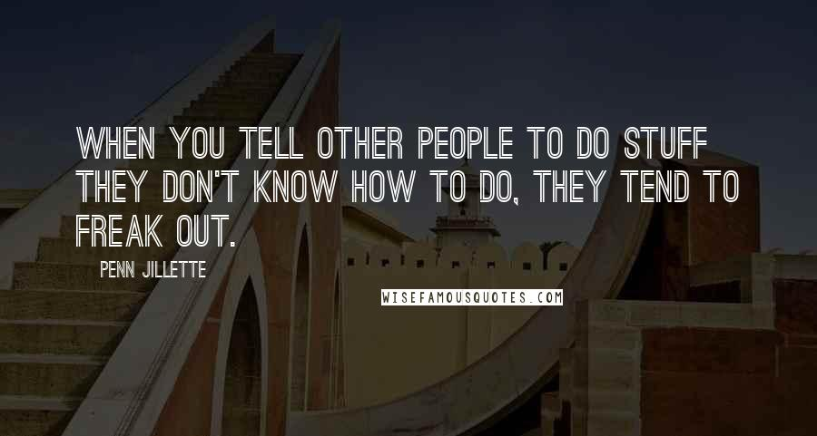Penn Jillette quotes: When you tell other people to do stuff they don't know how to do, they tend to freak out.