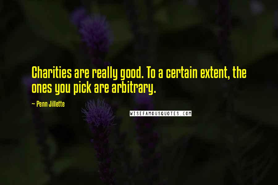 Penn Jillette quotes: Charities are really good. To a certain extent, the ones you pick are arbitrary.