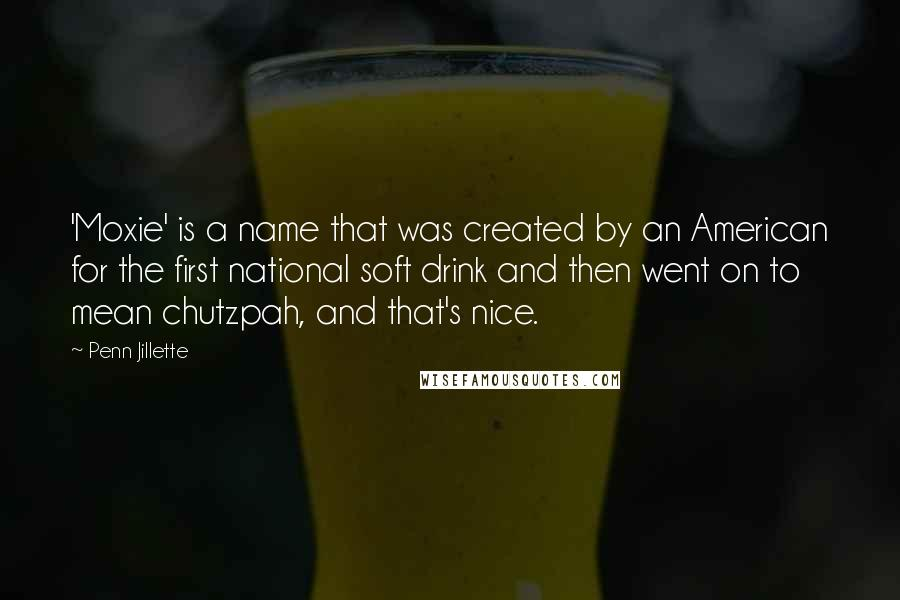 Penn Jillette quotes: 'Moxie' is a name that was created by an American for the first national soft drink and then went on to mean chutzpah, and that's nice.