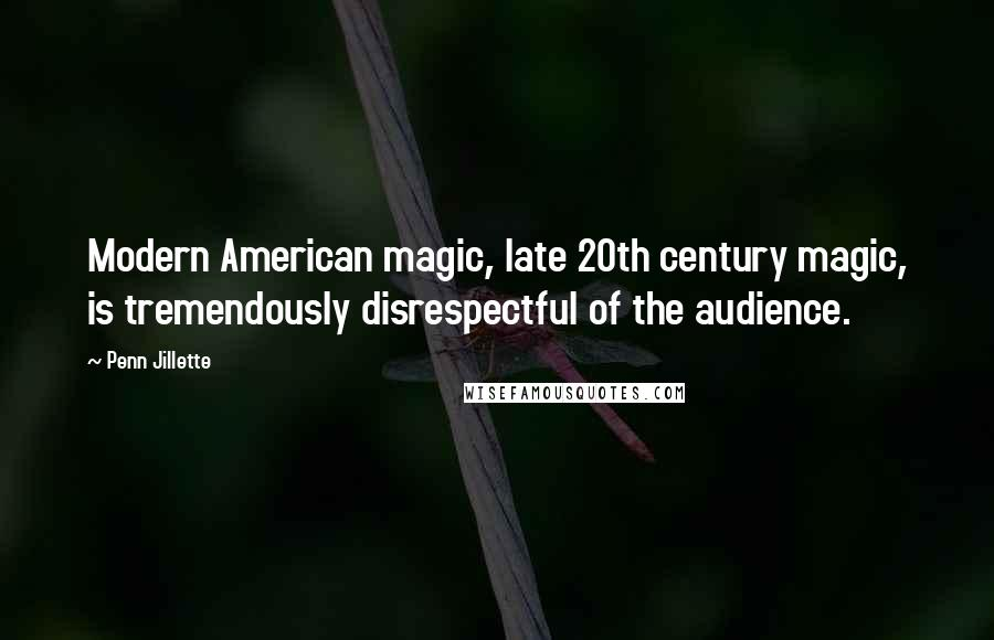 Penn Jillette quotes: Modern American magic, late 20th century magic, is tremendously disrespectful of the audience.