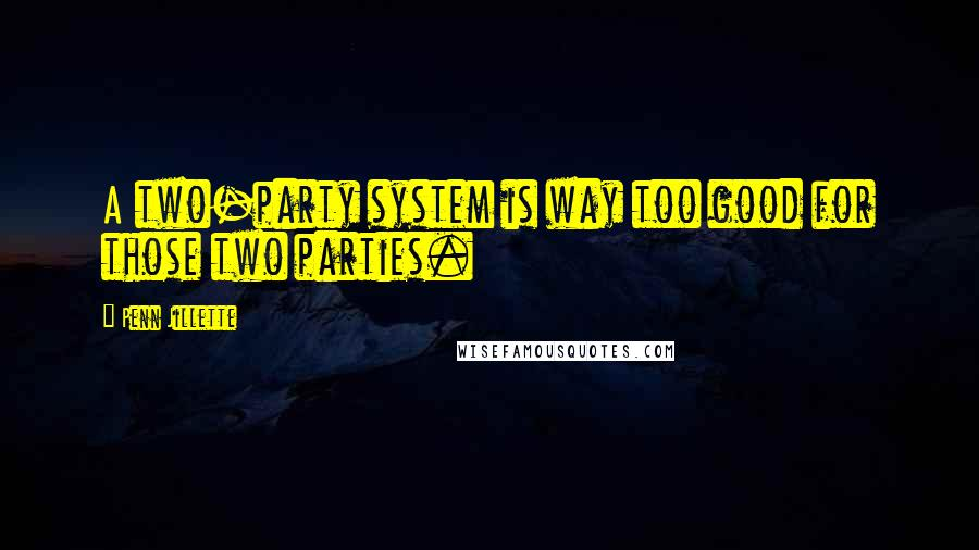 Penn Jillette quotes: A two-party system is way too good for those two parties.