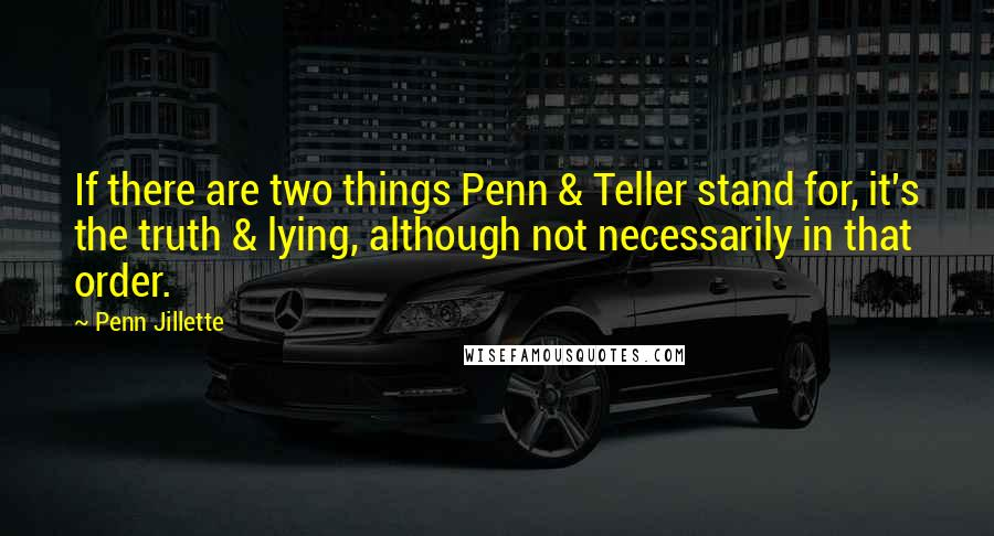 Penn Jillette quotes: If there are two things Penn & Teller stand for, it's the truth & lying, although not necessarily in that order.