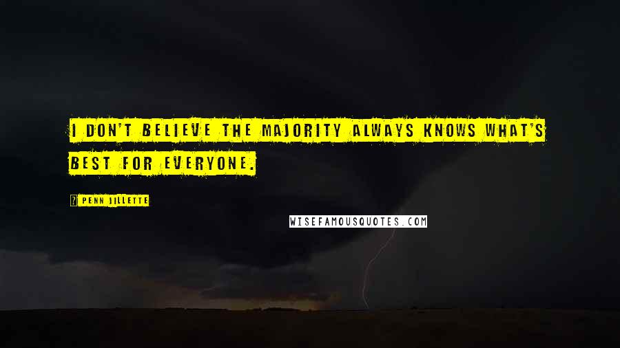 Penn Jillette quotes: I don't believe the majority always knows what's best for everyone.