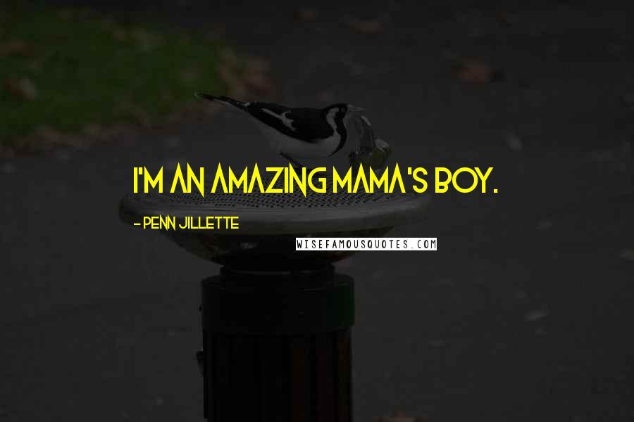 Penn Jillette quotes: I'm an amazing mama's boy.