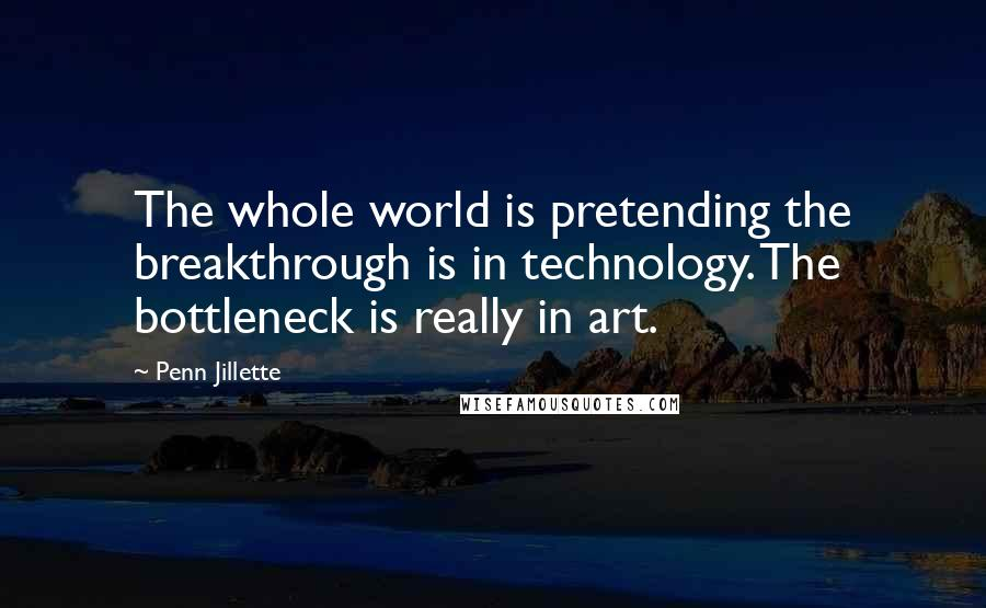 Penn Jillette quotes: The whole world is pretending the breakthrough is in technology. The bottleneck is really in art.