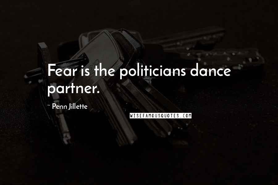 Penn Jillette quotes: Fear is the politicians dance partner.