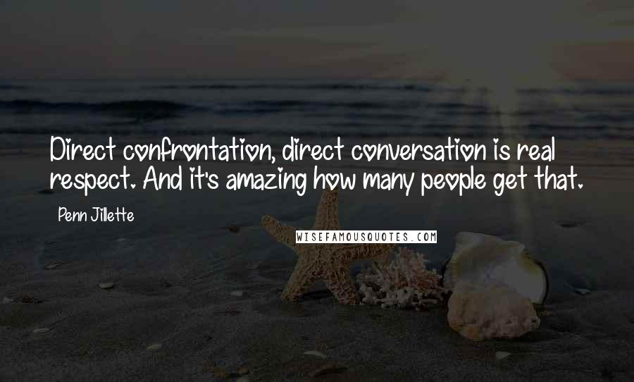 Penn Jillette quotes: Direct confrontation, direct conversation is real respect. And it's amazing how many people get that.