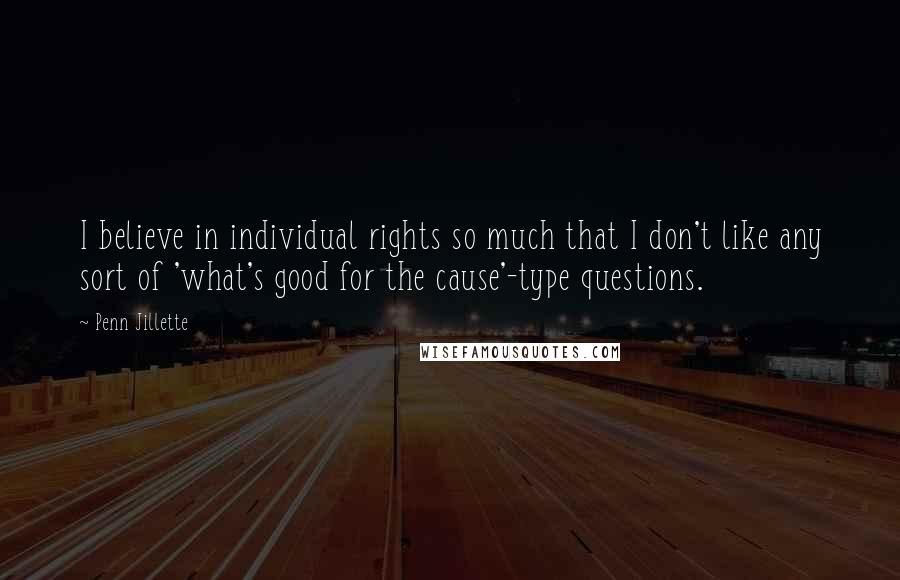 Penn Jillette quotes: I believe in individual rights so much that I don't like any sort of 'what's good for the cause'-type questions.
