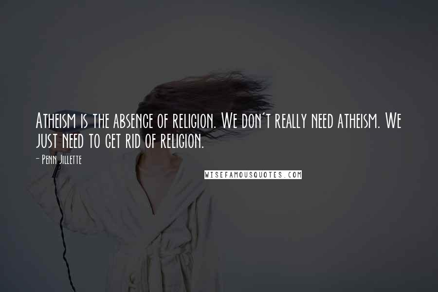 Penn Jillette quotes: Atheism is the absence of religion. We don't really need atheism. We just need to get rid of religion.