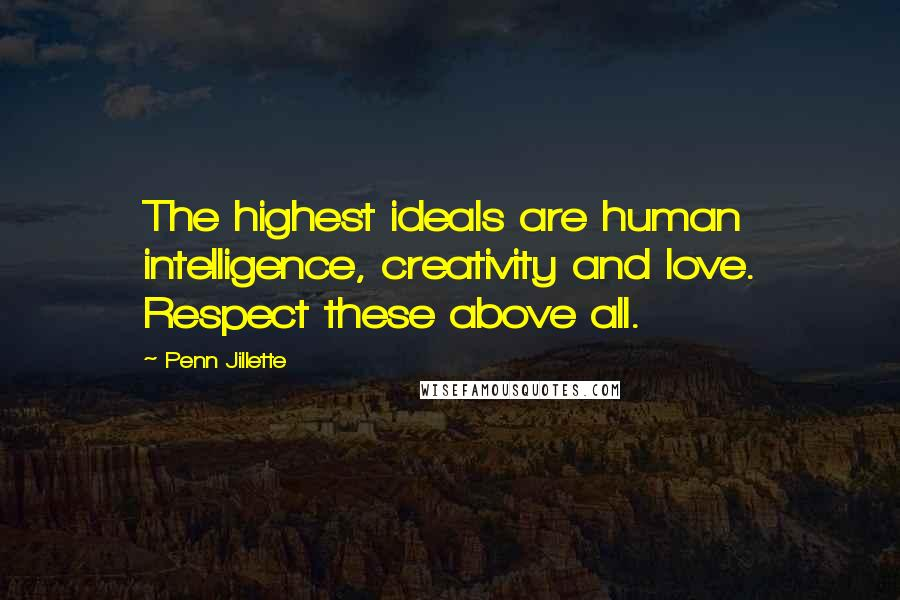Penn Jillette quotes: The highest ideals are human intelligence, creativity and love. Respect these above all.