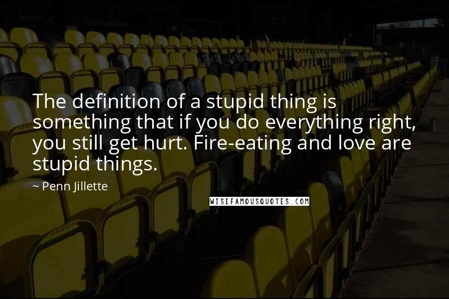 Penn Jillette quotes: The definition of a stupid thing is something that if you do everything right, you still get hurt. Fire-eating and love are stupid things.
