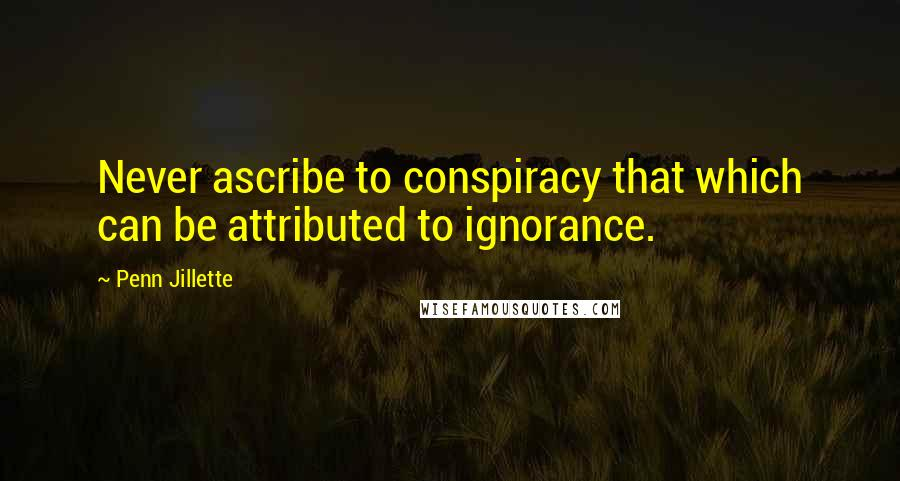 Penn Jillette quotes: Never ascribe to conspiracy that which can be attributed to ignorance.