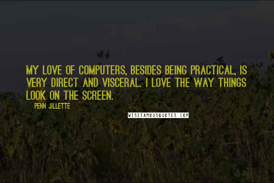 Penn Jillette quotes: My love of computers, besides being practical, is very direct and visceral. I love the way things look on the screen.