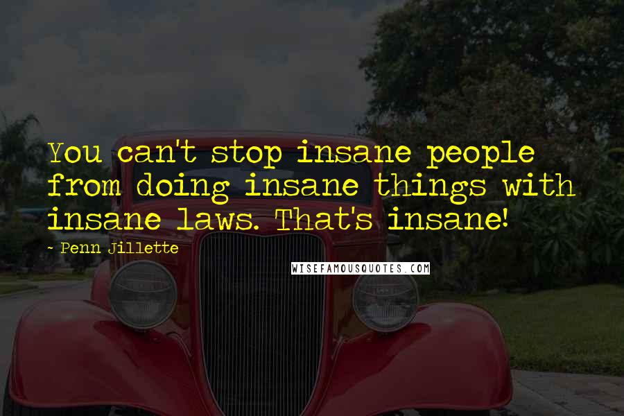 Penn Jillette quotes: You can't stop insane people from doing insane things with insane laws. That's insane!