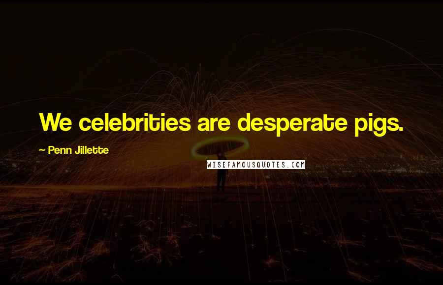 Penn Jillette quotes: We celebrities are desperate pigs.
