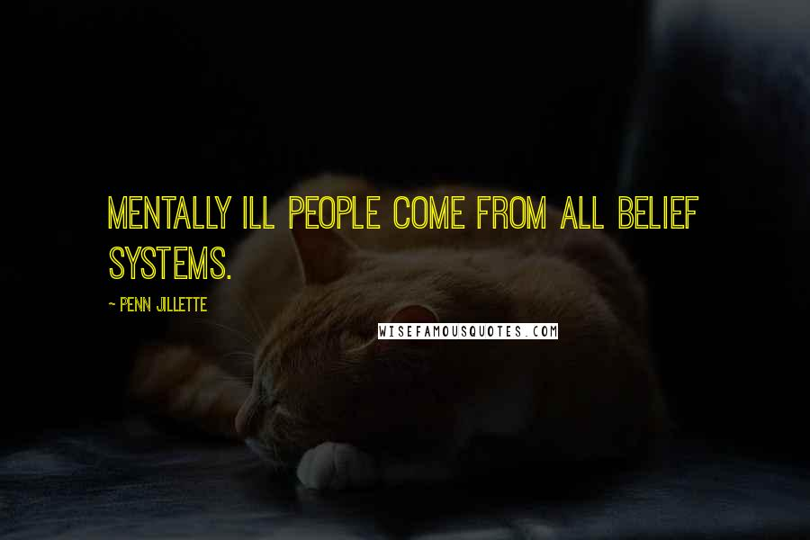 Penn Jillette quotes: Mentally ill people come from all belief systems.