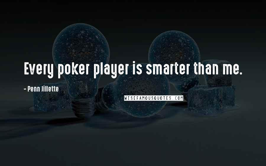 Penn Jillette quotes: Every poker player is smarter than me.