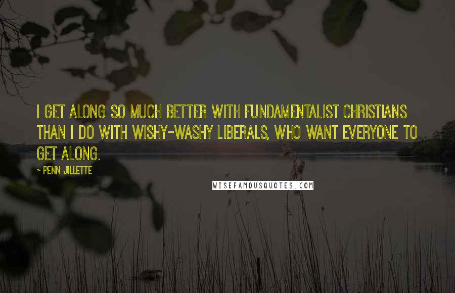 Penn Jillette quotes: I get along so much better with fundamentalist Christians than I do with wishy-washy liberals, who want everyone to get along.