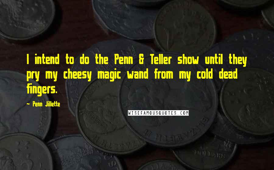 Penn Jillette quotes: I intend to do the Penn & Teller show until they pry my cheesy magic wand from my cold dead fingers.