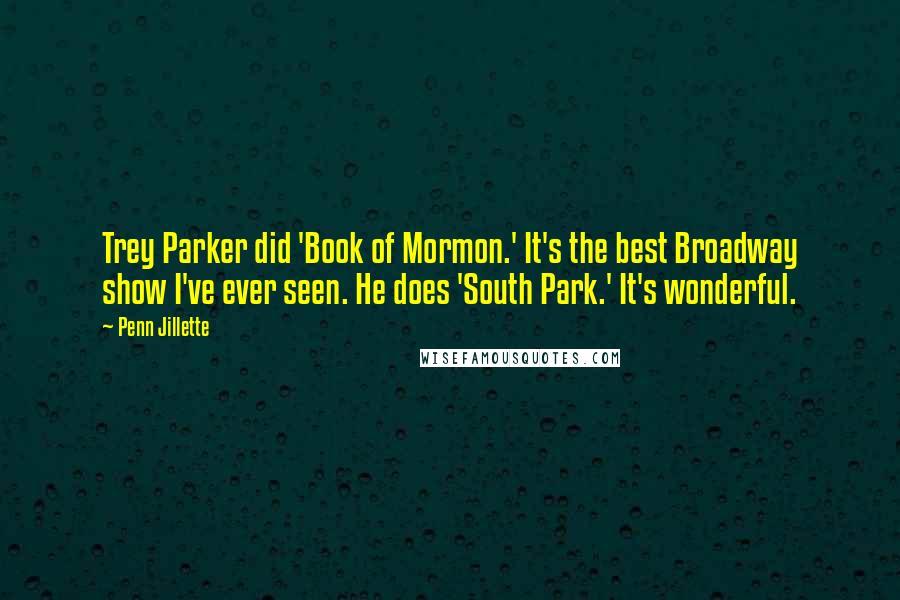 Penn Jillette quotes: Trey Parker did 'Book of Mormon.' It's the best Broadway show I've ever seen. He does 'South Park.' It's wonderful.