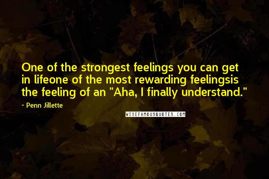 """Penn Jillette quotes: One of the strongest feelings you can get in lifeone of the most rewarding feelingsis the feeling of an """"Aha, I finally understand."""""""