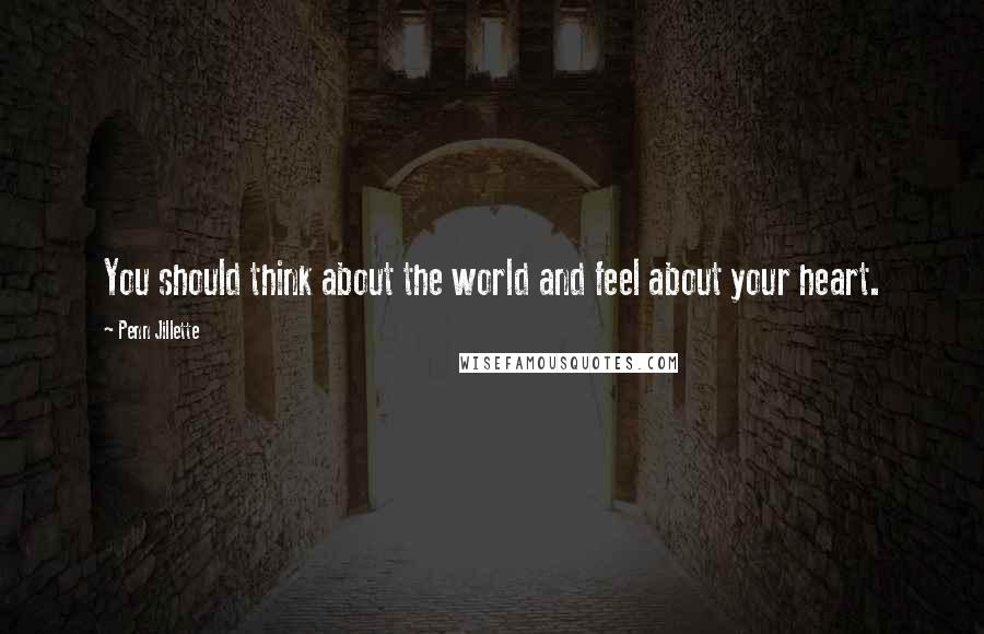 Penn Jillette quotes: You should think about the world and feel about your heart.