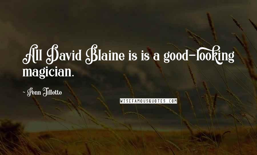 Penn Jillette quotes: All David Blaine is is a good-looking magician.