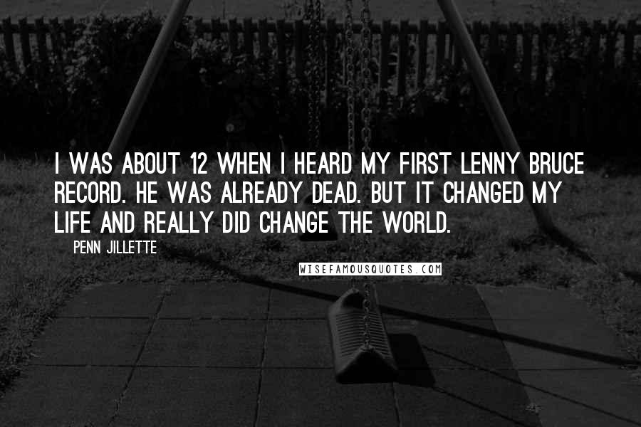 Penn Jillette quotes: I was about 12 when I heard my first Lenny Bruce record. He was already dead. But it changed my life and really did change the world.