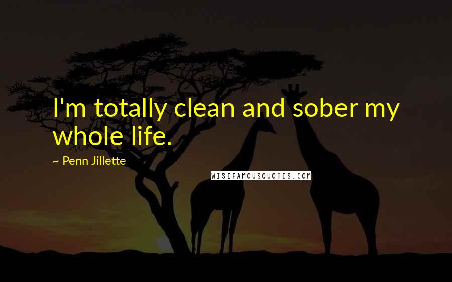 Penn Jillette quotes: I'm totally clean and sober my whole life.